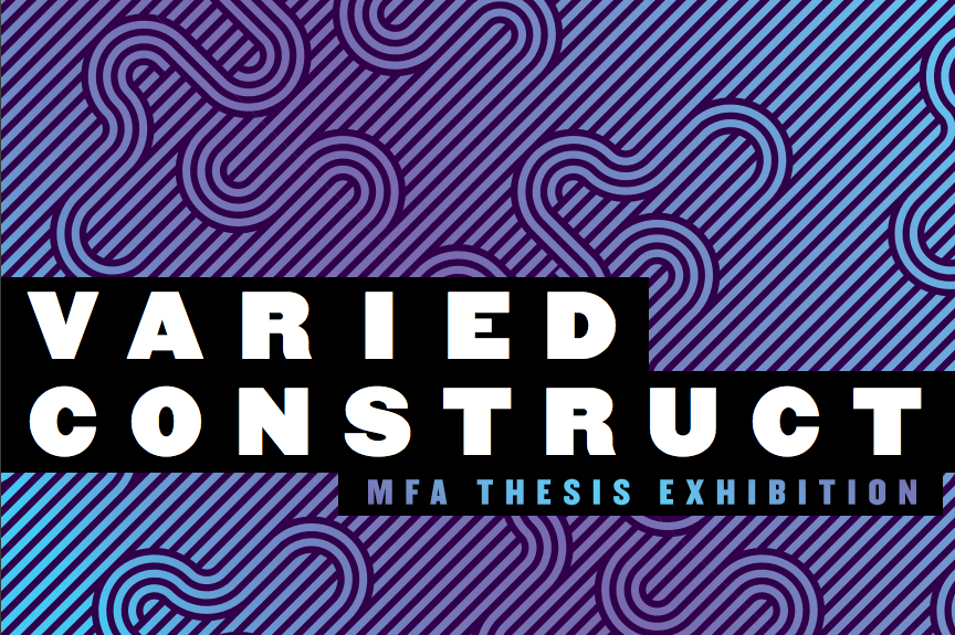 Varied Construct: MFA Thesis Exhibition